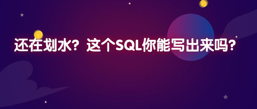 还在划水?这个SQL你能写出来吗?