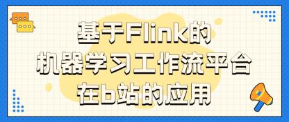 【干货篇】bilibili:基于 Flink 的机器学习工作流平台在 b 站的应用