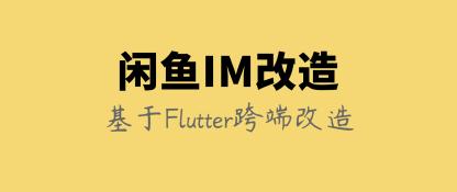 阿里技术分享:闲鱼IM基于Flutter的移动端跨端改造实践