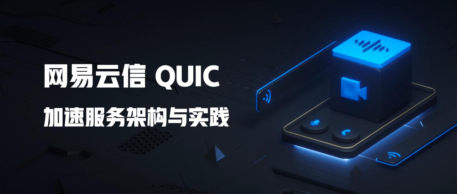 技术实践 | 网易云信 QUIC 加速服务架构与实践