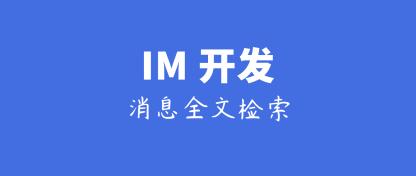 IM开发干货分享:网易云信IM客户端的聊天消息全文检索技术实践